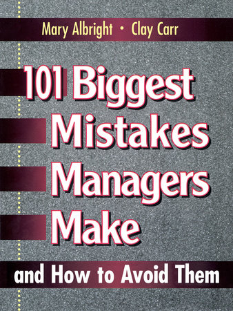 101 Biggest Mistakes Managers Make and How to Avoid Them by Mary Albright and Clay Carr