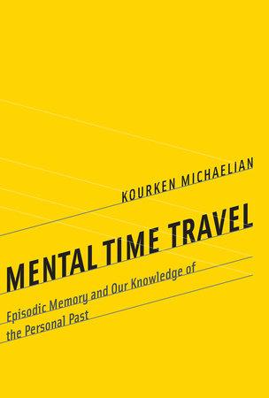 Mental Time Travel by Kourken Michaelian