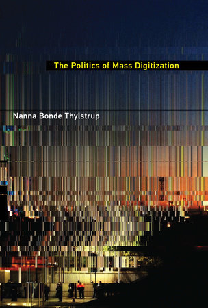 The Politics of Mass Digitization by Nanna Bonde Thylstrup