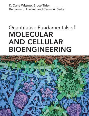 Quantitative Fundamentals of Molecular and Cellular Bioengineering by K. Dane Wittrup, Bruce Tidor, Benjamin J. Hackel and Casim A. Sarkar