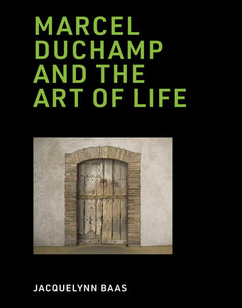 Marcel Duchamp and the Art of Life by Jacquelynn Baas