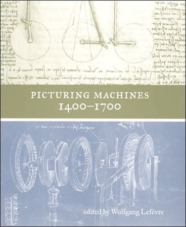 Picturing Machines 1400-1700 by edited by Wolfgang Lefèvre