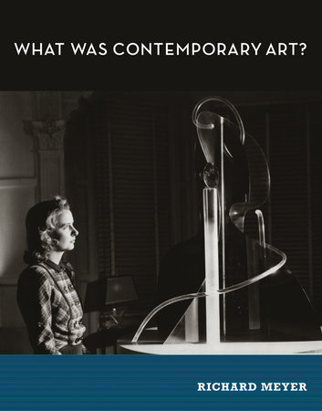 What Was Contemporary Art? by Richard Meyer