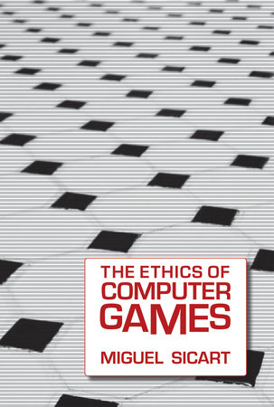 The Ethics of Computer Games by Miguel Sicart