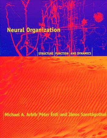 Neural Organization by Michael A. Arbib, Peter Erdi and Alice Szentagothai