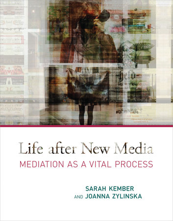 Life after New Media by Sarah Kember and Joanna Zylinska