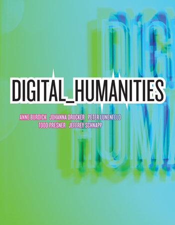 Digital_Humanities by Anne Burdick, Johanna Drucker, Peter Lunenfeld, Todd Presner and Jeffrey Schnapp