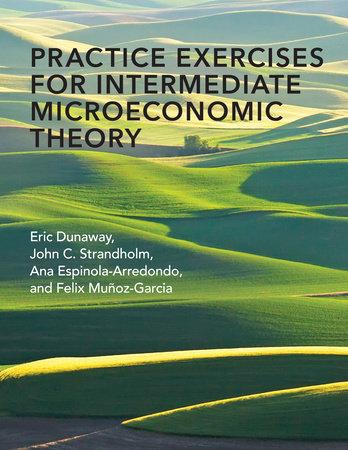 Practice Exercises for Intermediate Microeconomic Theory by Eric Dunaway, John C. Strandholm, Ana Espinola-Arredondo and Felix Munoz-Garcia