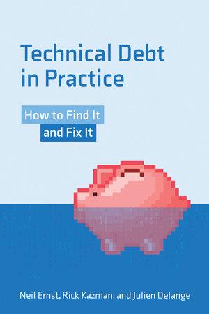 Technical Debt in Practice by Neil Ernst, Rick Kazman and Julien Delange
