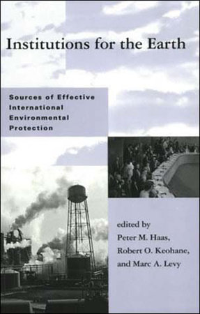 Institutions for the Earth by edited by Peter M. Haas, Robert O. Keohane, and Marc A. Levy