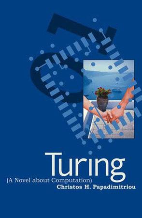 Turing (A Novel about Computation) by Christos H. Papadimitriou