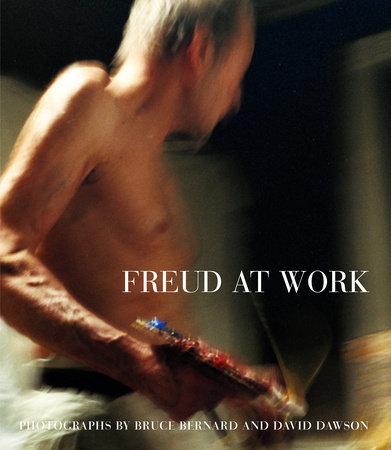 Freud at Work by Bruce Bernard and David Dawson