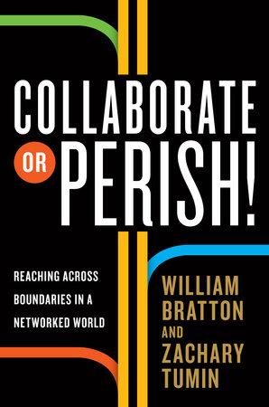 Collaborate or Perish! by William Bratton and Zachary Tumin