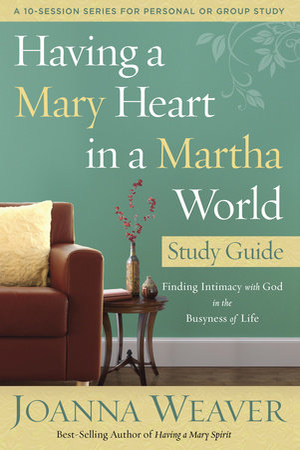 Having a Mary Heart in a Martha World Study Guide by Joanna Weaver