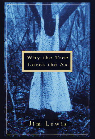 Why the Tree Loves the Ax by Jim Lewis