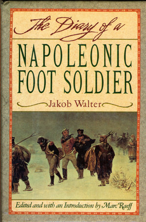 DIARY OF A NAPOLEONIC FOOT SOLDIER by Jakob Walter