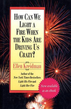 How Can We Light a Fire When the Kids Are Driving Us Crazy? by Ellen Kreidman
