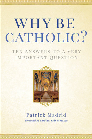 Why Be Catholic? by Patrick Madrid