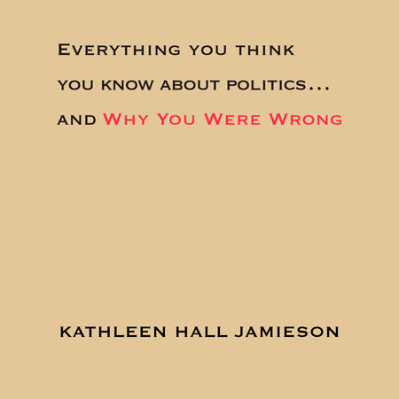 Everything You Think You Know About Politics...and Why You Were Wrong by Kathleen Hall Jamieson