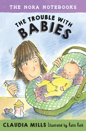The Nora Notebooks, Book 2: The Trouble with Babies by Claudia Mills; illustrated by Katie Kath