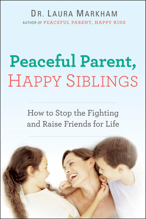 Peaceful Parent, Happy Siblings by Dr. Laura Markham