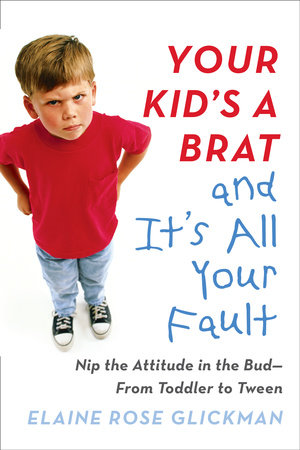 Your Kid's a Brat and It's All Your Fault by Elaine Rose Glickman