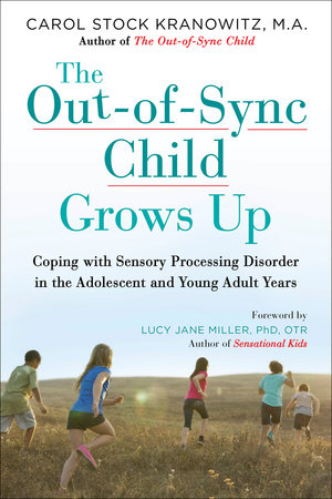 The Out-of-Sync Child Grows Up by Carol Stock Kranowitz, MA; Foreword by Lucy Jane Miller, PhD, OTR