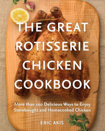 The Great Rotisserie Chicken Cookbook by Eric Akis