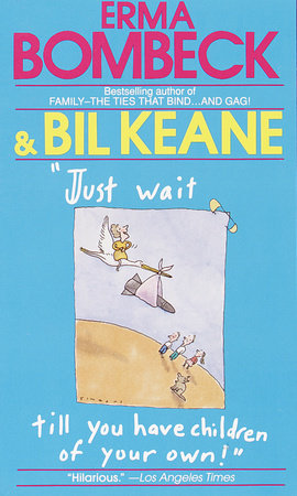 Just Wait Till You Have Children of Your Own! by Erma Bombeck and Bil Keane