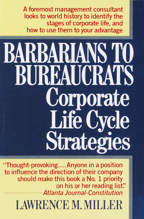 Barbarians to Bureaucrats:  Corporate Life Cycle Strategies by Lawrence M. Miller