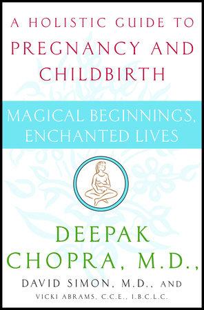 Magical Beginnings, Enchanted Lives by Deepak Chopra, M.D., David Simon, M.D. and Vicki Abrams