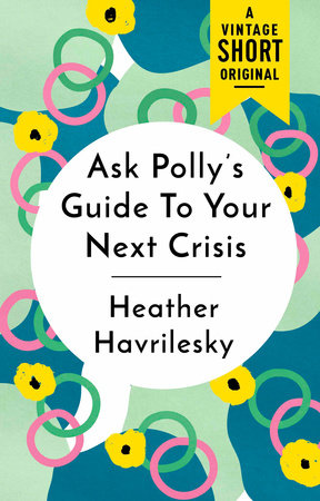 Ask Polly's Guide to Your Next Crisis by Heather Havrilesky