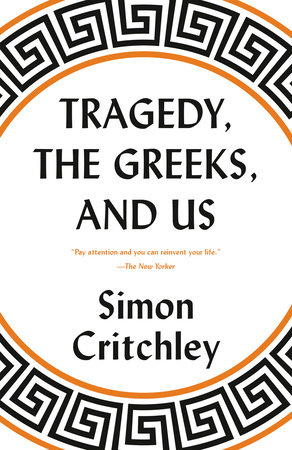 Tragedy, the Greeks, and Us by Simon Critchley