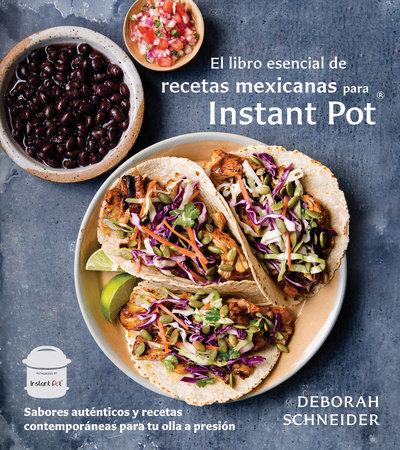 El libro esencial de recetas mexicanas para Instant Pot by Deborah Schneider