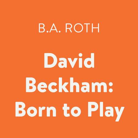 David Beckham: Born to Play by B.A. Roth