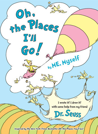 Oh, the Places I'll Go! By ME, Myself by Dr. Seuss