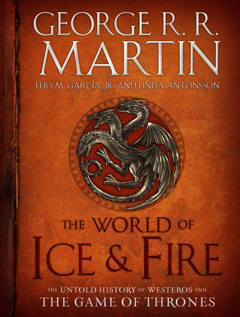 The World of Ice & Fire by George R. R. Martin, Elio M. García Jr. and Linda Antonsson