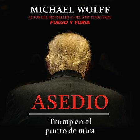 Asedio: Trump en el punto de mira / Siege: Trump Under Fire by Michael Wolff