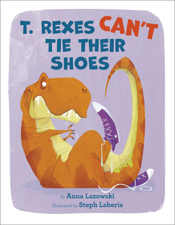 T. Rexes Can't Tie Their Shoes by Anna Lazowski