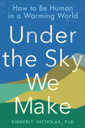 Under the Sky We Make by Kimberly Nicholas PhD