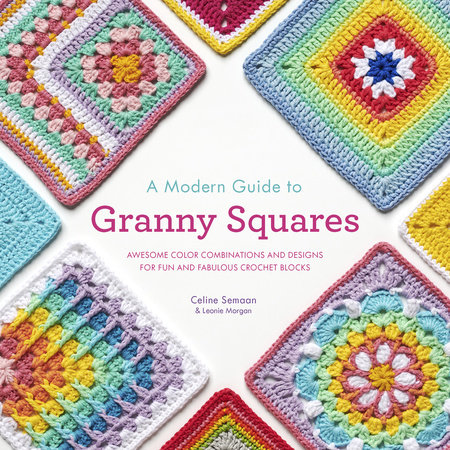 A Modern Guide to Granny Squares by Celine Semaan and Leonie Morgan