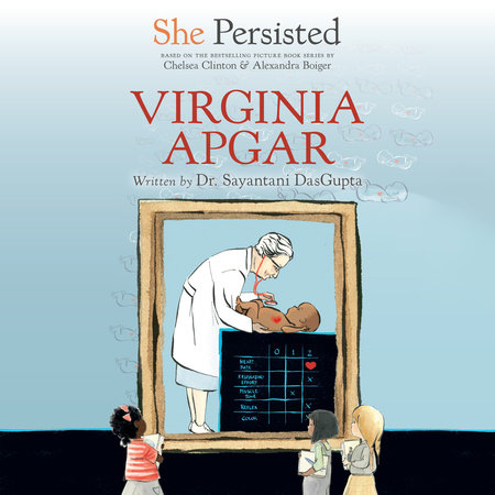 She Persisted: Virginia Apgar by Sayantani DasGupta and Chelsea Clinton