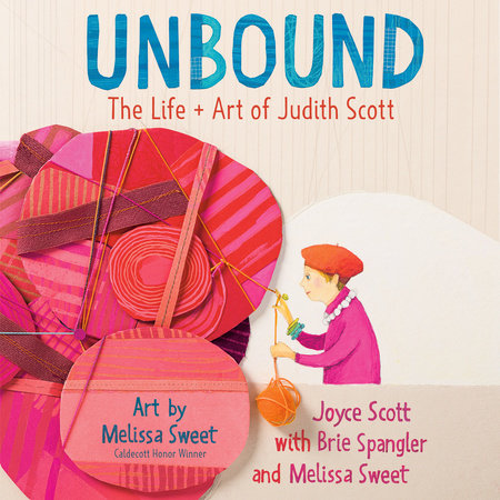 Unbound: The Life and Art of Judith Scott by Joyce Scott, Brie Spangler and Melissa Sweet