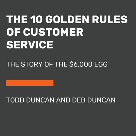 The 10 Golden Rules of Customer Service by Todd Duncan and Deb Duncan