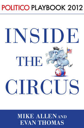 Inside the Circus--Romney, Santorum and the GOP Race: Playbook 2012 (POLITICO Inside Election 2012) by Mike Allen, Evan Thomas and Politico