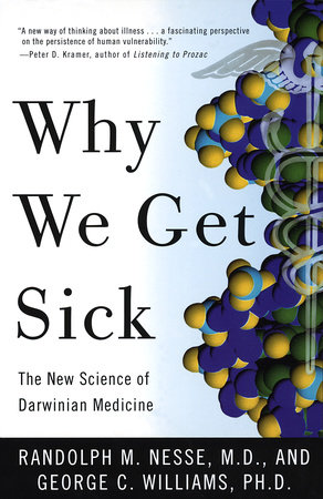 Why We Get Sick by Randolph M. Nesse, MD and George C. Williams