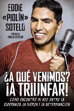 """¿A qué venimos? ¡A triunfar! by Eddie """"Piolin"""" Sotelo"""