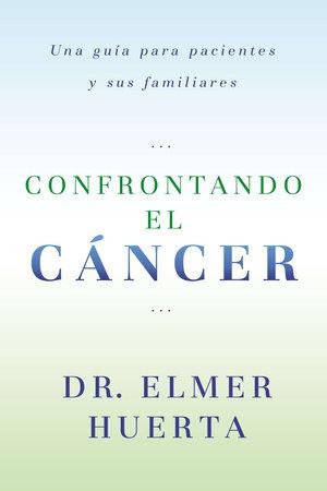Confrontando El Cancer by Elmer Huerta