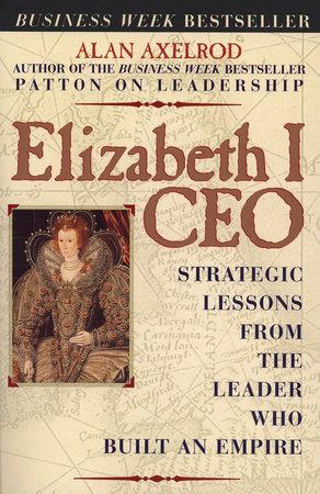 Elizabeth I CEO by Alan Axelrod, Ph.D.