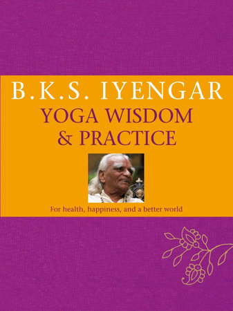 B.K.S. Iyengar Yoga: Wisdom & Practice by B.K.S. Iyengar
